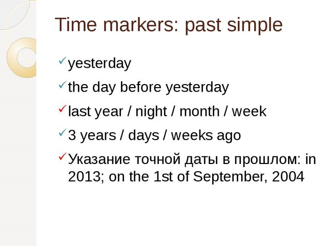 Time markers: past simple yesterday the day before yesterday last year / nigh...