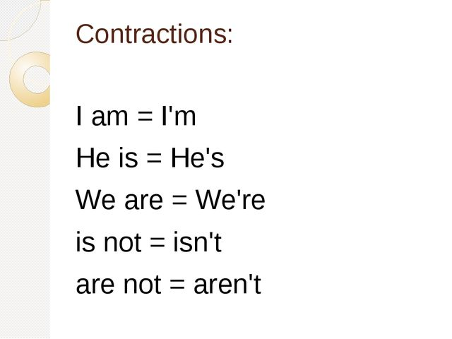 Contractions: I am = I'm He is = He's We are = We're is not = isn't are not =...