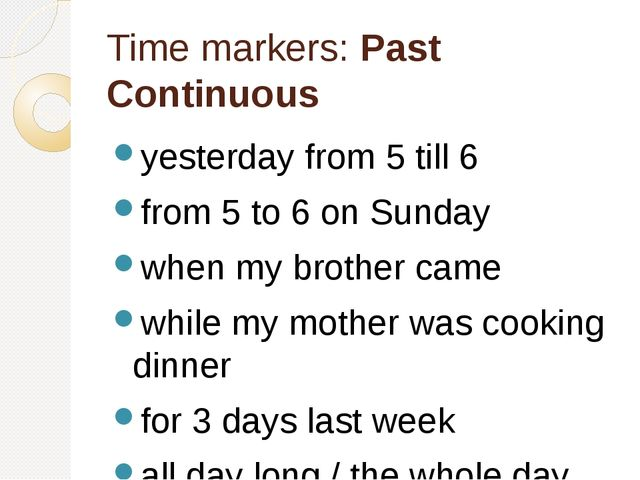 Time markers: Past Continuous yesterday from 5 till 6 from 5 to 6 on Sunday w...