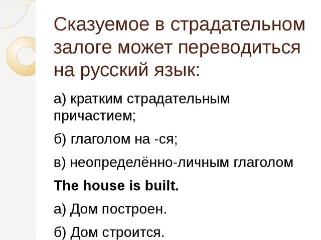 Сказуемое в страдательном залоге может переводиться на русский язык: а) крат...
