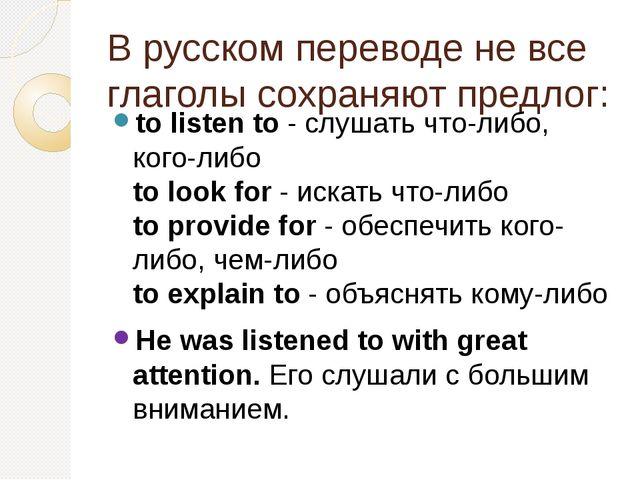 В русском переводе не все глаголы сохраняют предлог: to listen to- слушать ч...