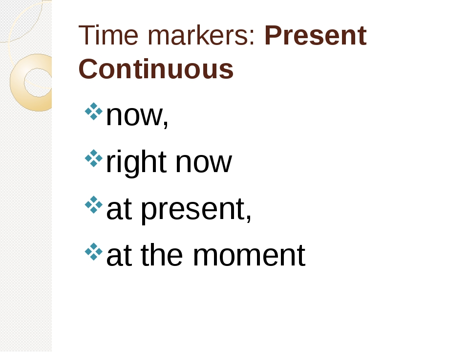 Time markers: Present Continuous now, right now at present, at the moment