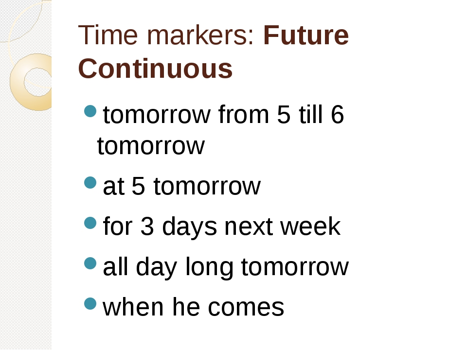 Time markers: Future Continuous tomorrow from 5 till 6 tomorrow at 5 tomorrow...
