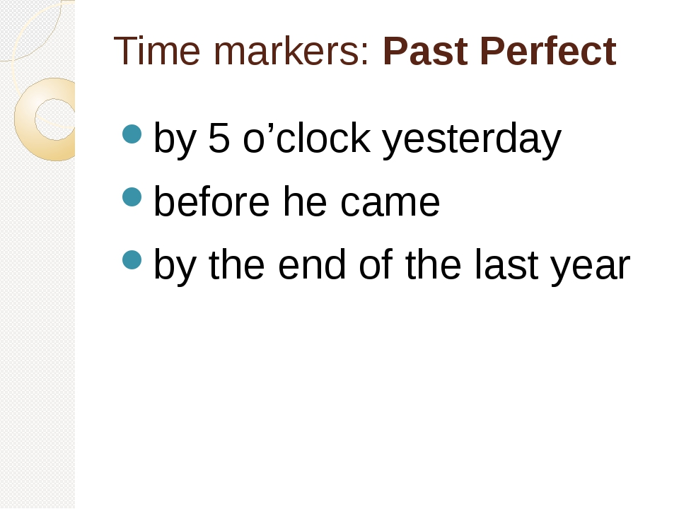 Time markers: Past Perfect by 5 o'clock yesterday before he came by the end o...