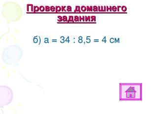 Проверка домашнего задания б) а = 34 : 8,5 = 4 см