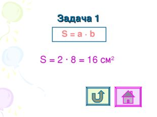 Задача 1 S = a ∙ b S = 2 ∙ 8 = 16 cм2