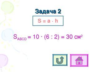 Задача 2 S = a ∙ h SABCD = 10 ∙ (6 : 2) = 30 см2