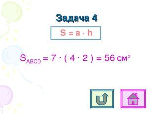 Задача 4 S = a ∙ h SABCD = 7 ∙ ( 4 ∙ 2 ) = 56 см2