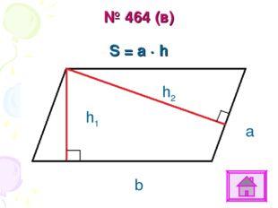 № 464 (в) S = a ∙ h b a h1 h2