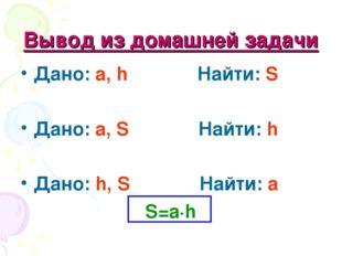 Вывод из домашней задачи Дано: a, h Найти: S Дано: a, S Найти: h Дано: h, S Н