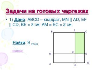 Задачи на готовых чертежах 1) Дано: АВСD – квадрат, MN || AD, EF || CD, BE =