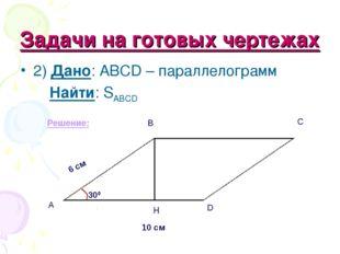Задачи на готовых чертежах 2) Дано: ABCD – параллелограмм Найти: SABCD Решени