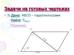 Задачи на готовых чертежах 3) Дано: ABCD – параллелограмм Найти: SABCD Решени