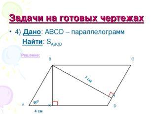 Задачи на готовых чертежах 4) Дано: ABCD – параллелограмм Найти: SABCD Решени