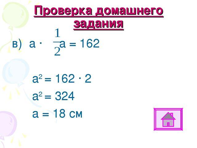 Проверка домашнего задания в) а ∙ а = 162 а2 = 162 ∙ 2 а2 = 324 а = 18 см