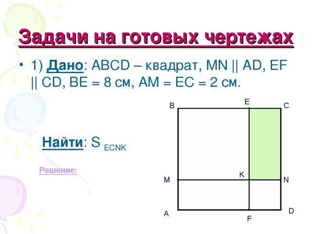 Задачи на готовых чертежах 1) Дано: АВСD – квадрат, MN || AD, EF || CD, BE =...