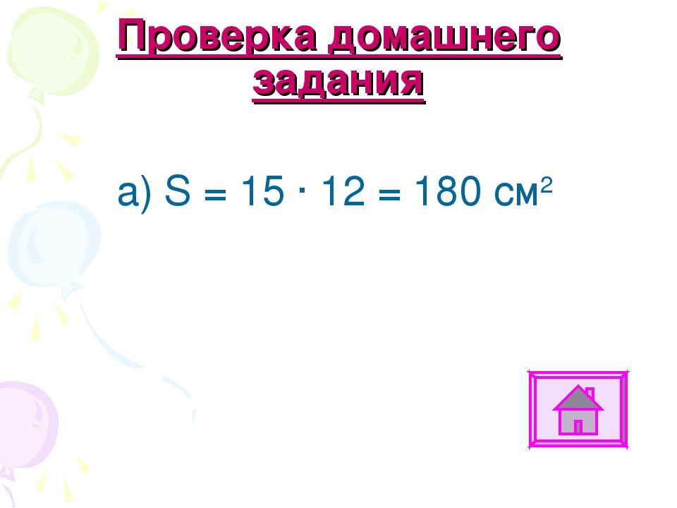 Проверка домашнего задания а) S = 15 ∙ 12 = 180 см2