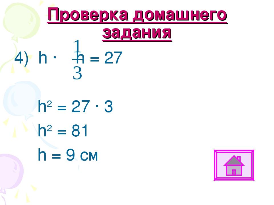 Проверка домашнего задания 4) h ∙ h = 27 h2 = 27 ∙ 3 h2 = 81 h = 9 см