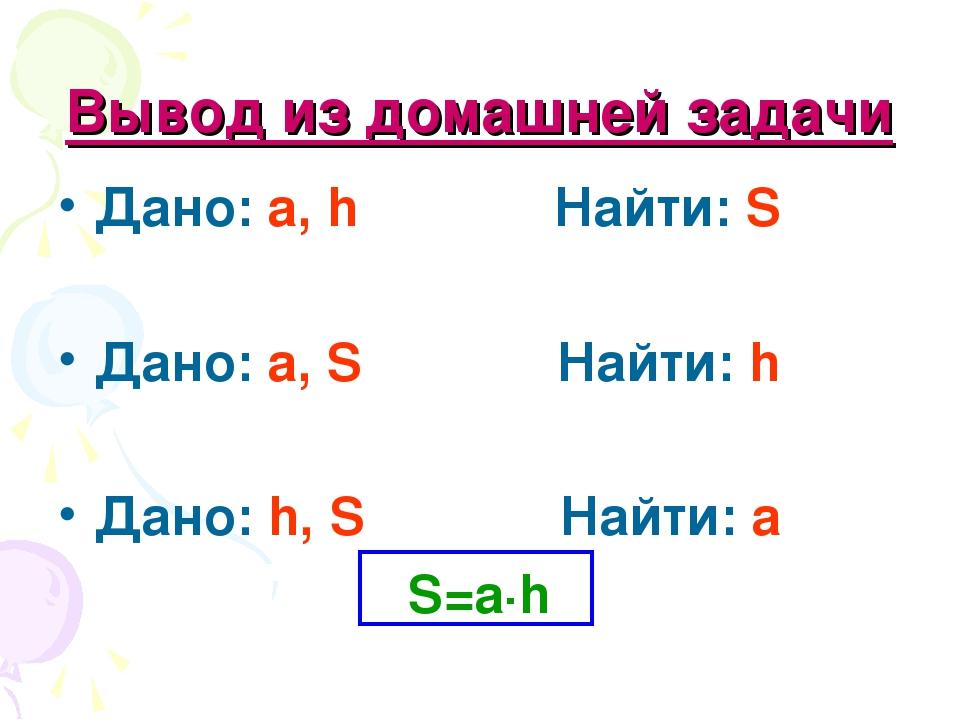 Вывод из домашней задачи Дано: a, h Найти: S Дано: a, S Найти: h Дано: h, S Н...