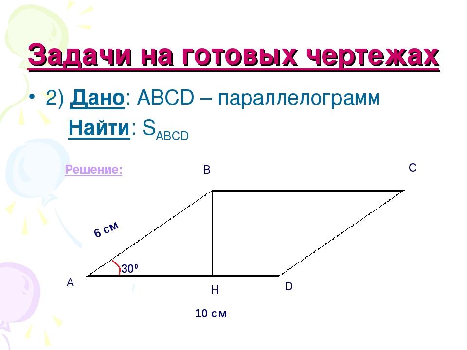 Задачи на готовых чертежах 2) Дано: ABCD – параллелограмм Найти: SABCD Решени...
