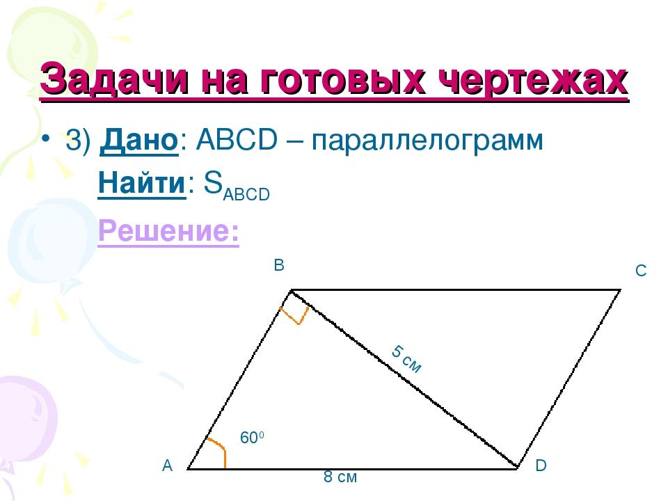 Задачи на готовых чертежах 3) Дано: ABCD – параллелограмм Найти: SABCD Решени...