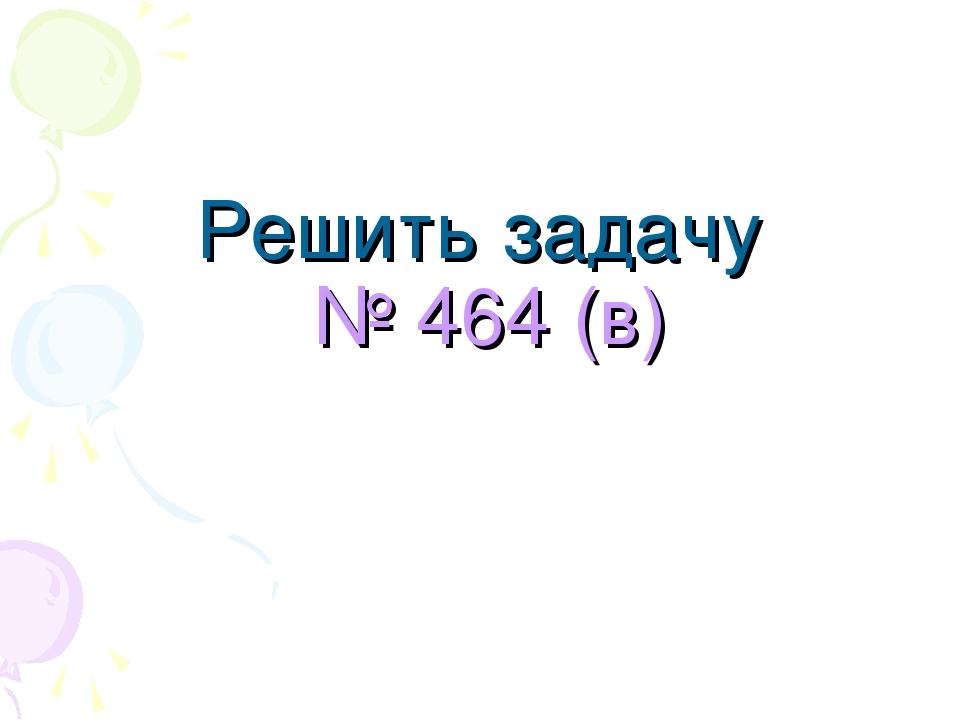 Решить задачу № 464 (в)