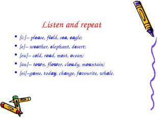 Listen and repeat [i:]– please, field, sea, eagle; [e]– weather, elephant, de