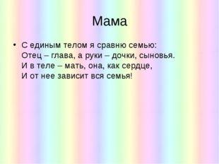 Мама С единым телом я сравню семью: Отец – глава, а руки – дочки, сыновья. И