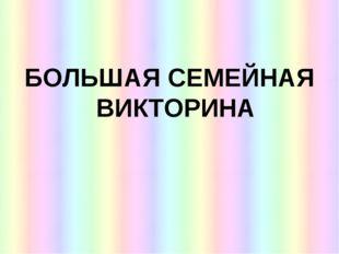 БОЛЬШАЯ СЕМЕЙНАЯ ВИКТОРИНА
