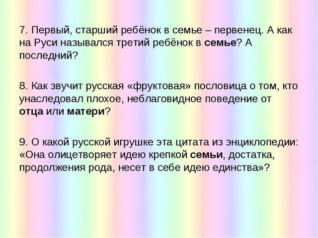 7. Первый, старший ребёнок в семье – первенец. А как на Руси назывался третий...