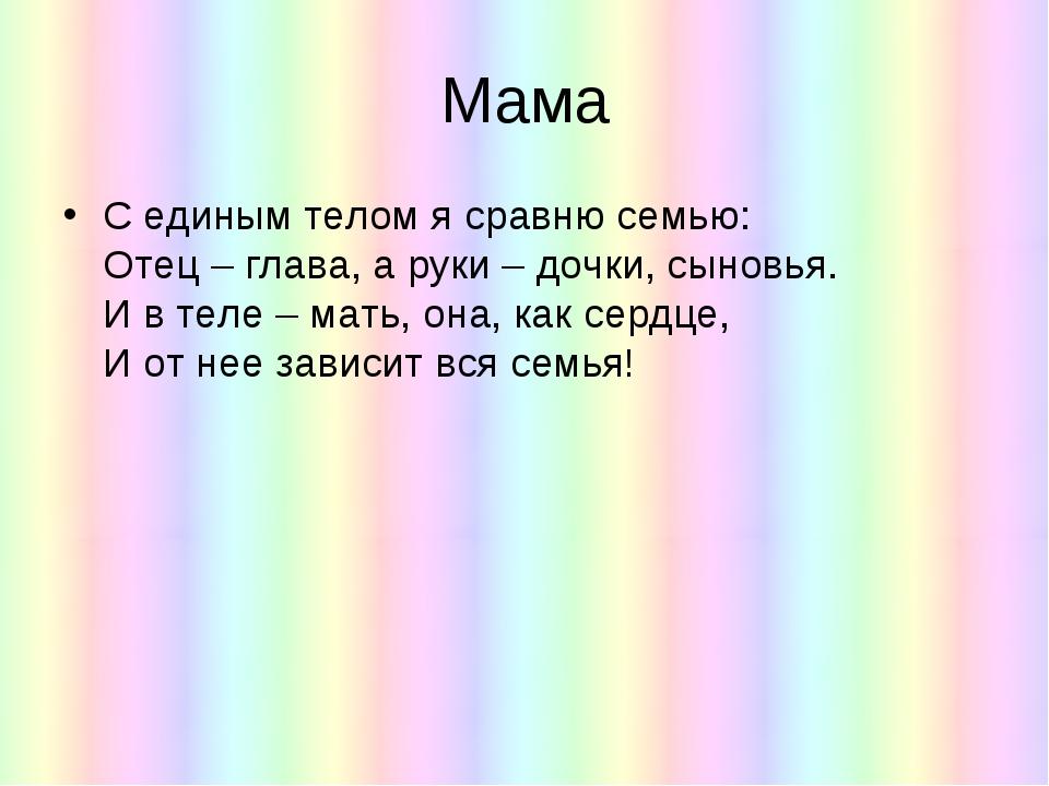 Мама С единым телом я сравню семью: Отец – глава, а руки – дочки, сыновья. И...