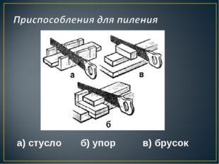 а) стусло б) упор в) брусок