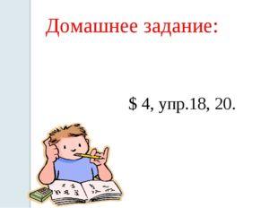 Домашнее задание: $ 4, упр.18, 20.