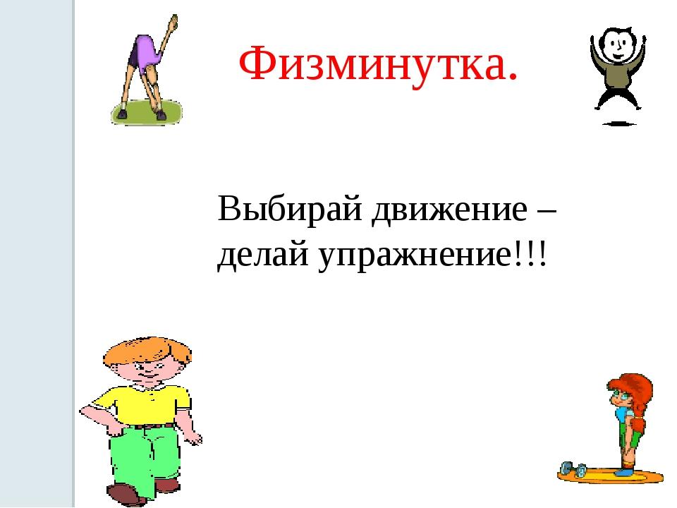 Физминутка. Выбирай движение – делай упражнение!!!