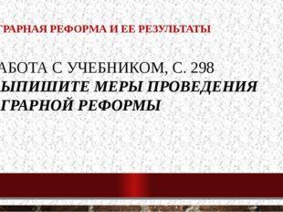 1. АГРАРНАЯ РЕФОРМА И ЕЕ РЕЗУЛЬТАТЫ РАБОТА С УЧЕБНИКОМ, С. 298 ВЫПИШИТЕ МЕРЫ