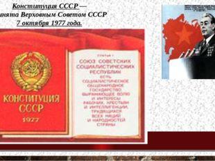 Конституция СССР — принята Верховным Советом СССР 7 октября 1977 года.