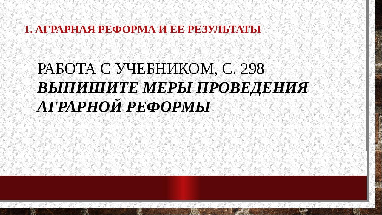 1. АГРАРНАЯ РЕФОРМА И ЕЕ РЕЗУЛЬТАТЫ РАБОТА С УЧЕБНИКОМ, С. 298 ВЫПИШИТЕ МЕРЫ...