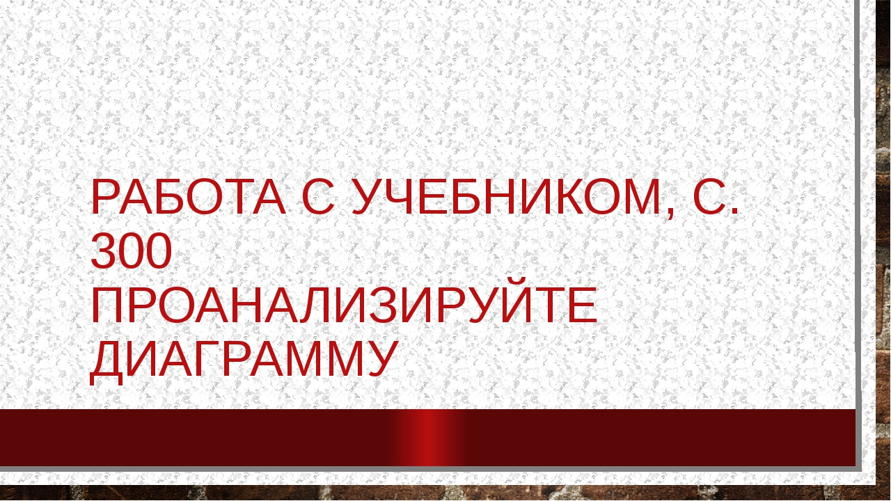 РАБОТА С УЧЕБНИКОМ, С. 300 ПРОАНАЛИЗИРУЙТЕ ДИАГРАММУ