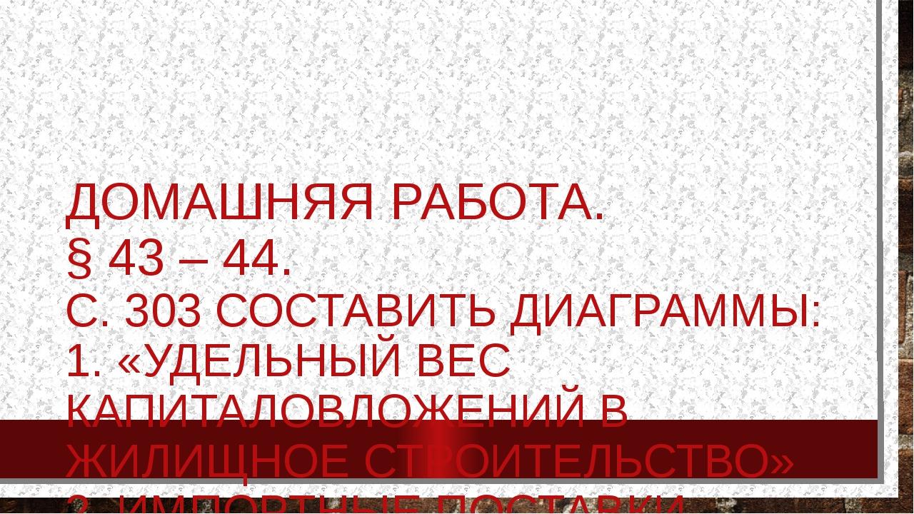 ДОМАШНЯЯ РАБОТА. § 43 – 44. С. 303 СОСТАВИТЬ ДИАГРАММЫ: 1. «УДЕЛЬНЫЙ ВЕС КАПИ...