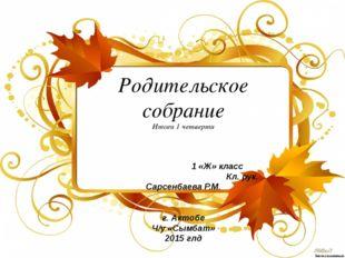 Родительское собрание Итоги 1 четверти 1 «Ж» класс Кл. рук. Сарсенбаева Р.М.
