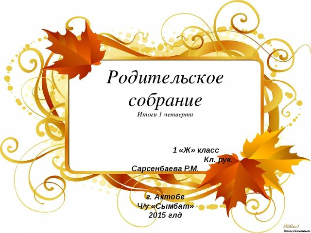 Родительское собрание Итоги 1 четверти 1 «Ж» класс Кл. рук. Сарсенбаева Р.М....