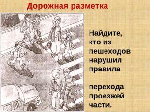 Дорожная разметка Найдите, кто из пешеходов нарушил правила перехода проезжей