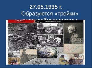 27.05.1935 г. Образуются «тройки» -внесудебные органы.