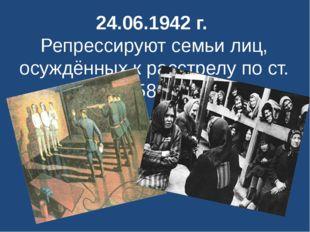24.06.1942 г. Репрессируют семьи лиц, осуждённых к расстрелу по ст. 58-1
