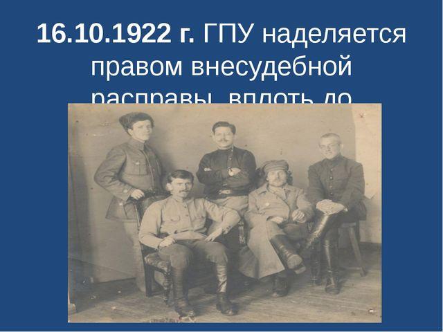 16.10.1922 г. ГПУ наделяется правом внесудебной расправы, вплоть до расстрела.