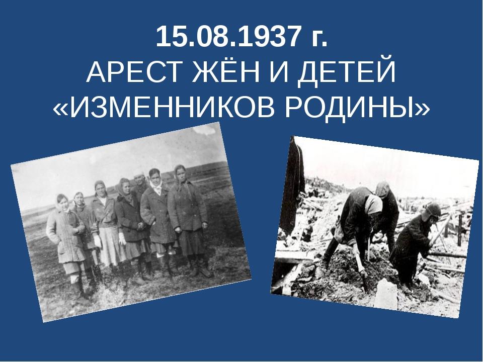 15.08.1937 г. АРЕСТ ЖЁН И ДЕТЕЙ «ИЗМЕННИКОВ РОДИНЫ»