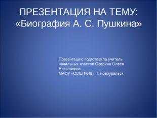 ПРЕЗЕНТАЦИЯ НА ТЕМУ: «Биография А. С. Пушкина» Презентацию подготовила учител