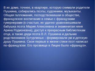 В их доме, точнее, в квартире, которую снимали родители Пушкина, собирались п