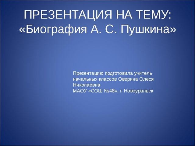 ПРЕЗЕНТАЦИЯ НА ТЕМУ: «Биография А. С. Пушкина» Презентацию подготовила учител...