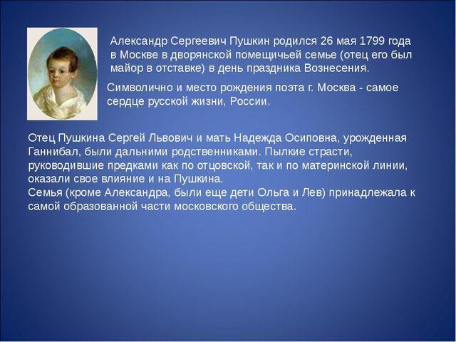 Александр Сергеевич Пушкин родился 26 мая 1799 года в Москве в дворянской по...